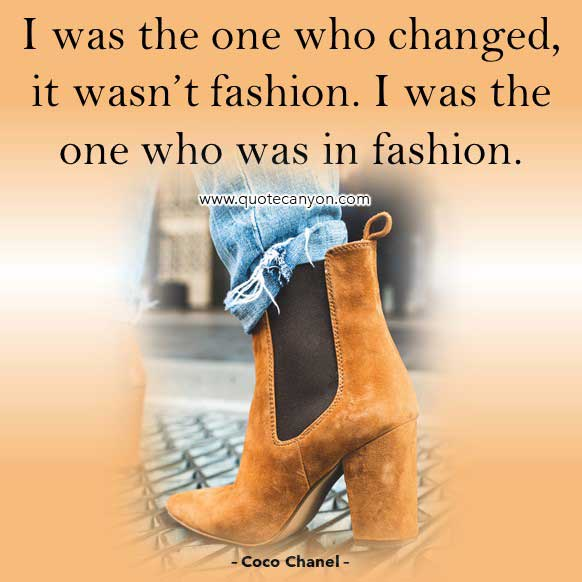 Fashion Quote from Coco Chanel that says I was the one who changed, it wasn't fashion. I was the one who was in fashion