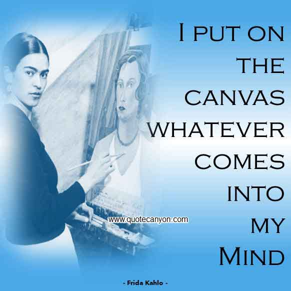 Frida Kahlo Art Quote About Painting that says I put on the canvas whatever comes into my mind
