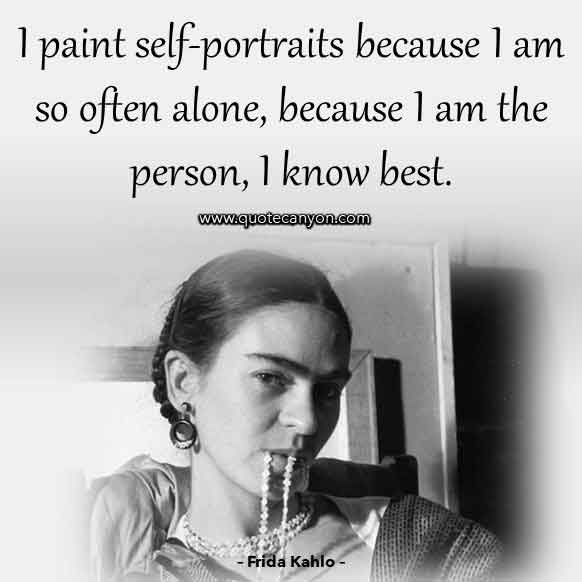 Frida Kahlo Art Quote that says I paint self-portraits because I am so often alone, because I am the person, I know best