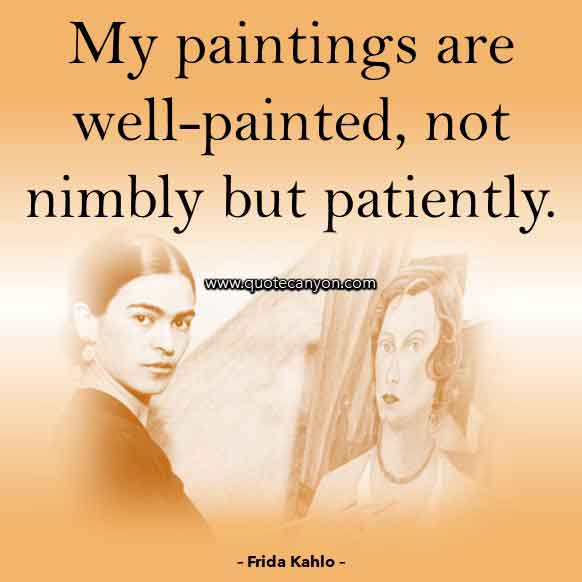 Frida Kahlo Art Quote that says My paintings are well-painted, not nimbly but patiently