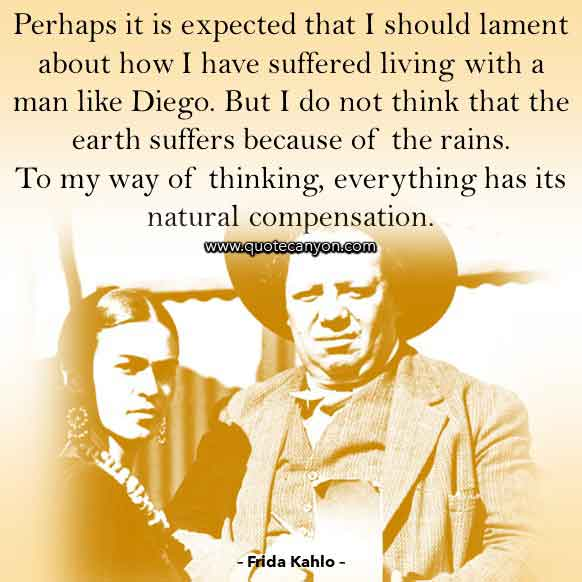 Frida Kahlo Diego Quote Perhaps it is expected that I should lament about how I have suffered living with a man like Diego.  But I do not think that the earth suffers because of the rains