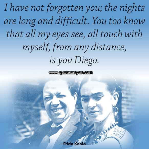 Frida Kahlo Diego Rivera Quote that says I have not forgotten you; the nights are long and difficult. You too know that all my eyes see, all touch with myself, from any distance, is you Diego