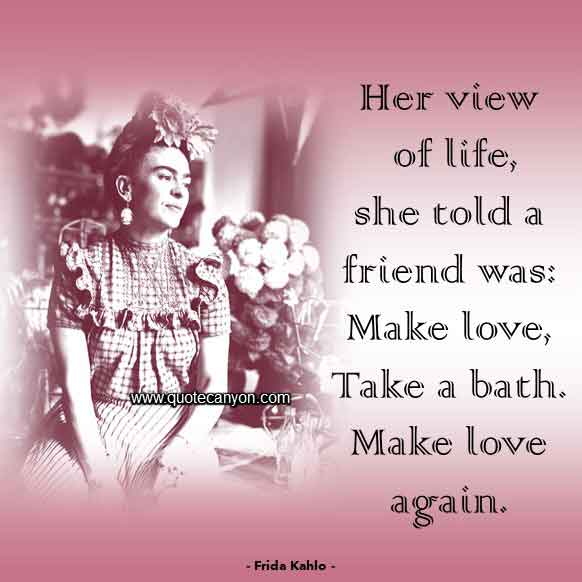 Frida Kahlo Famous Quote that says Her view of life, she told a friend, was, Make love. Take a bath. Make love again