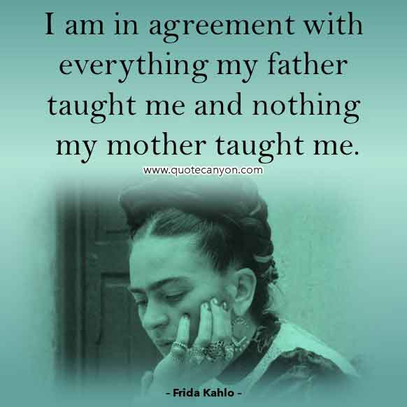 Frida Kahlo Famous Quote that says I am in agreement with everything my father taught me and nothing my mother taught me