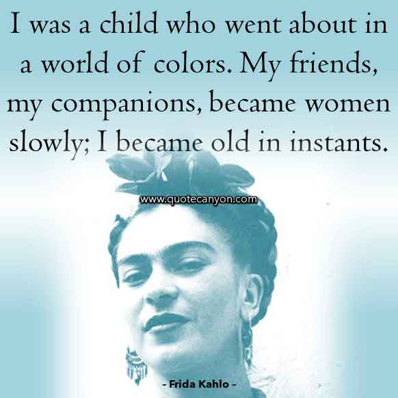 Frida Kahlo Famous Quote that says I was a child who went about in a world of colors. My friends, my companions, became women slowly