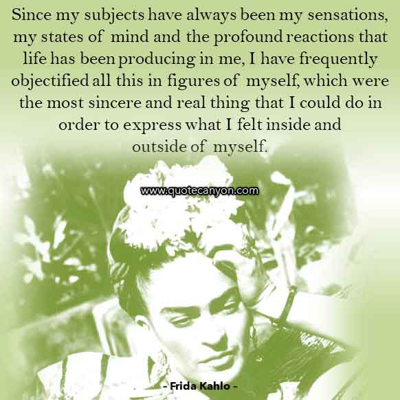 Frida Kahlo Famous Quote that says Since my subjects have always been my sensations, my states of mind and the profound reactions that life has been producing in me