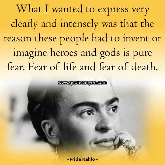 Frida Kahlo Famous Quote that says What I wanted to express very clearly and intensely was that the reason these people had to invent or imagine heroes and gods is pure fear