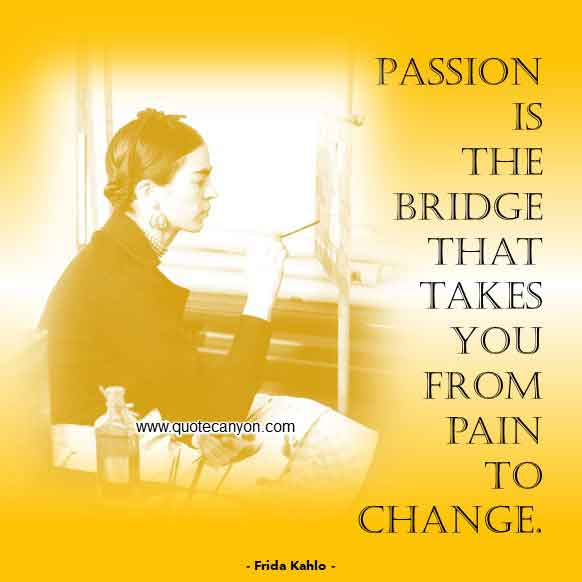 Frida Kahlo Inspirational Quote that says Passion is the bridge that takes you from pain to change
