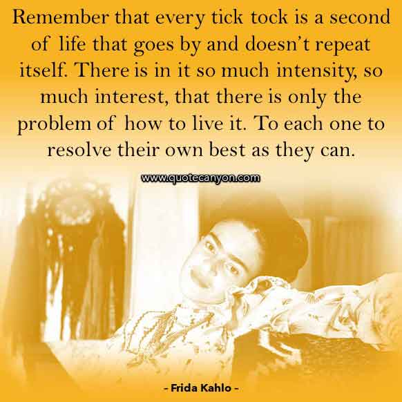 Frida Kahlo Life Quote that says Remember that every tick tock is a second of life that goes by and doesn't repeat itself