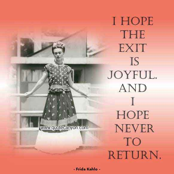 Frida Kahlo Love Quote that says I hope the exit is joyful. And I hope never to return