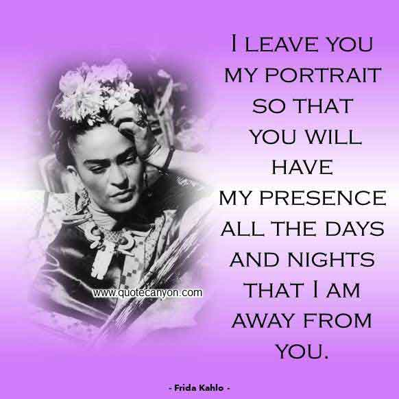 Frida Kahlo Love Quote that says I leave you my portrait so that you will have my presence all the days and nights that I am away from you