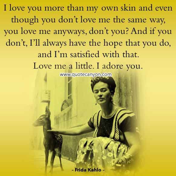 Frida Kahlo Love Quote that says I love you more than my own skin and even though you don't love me the same way, you love me anyways