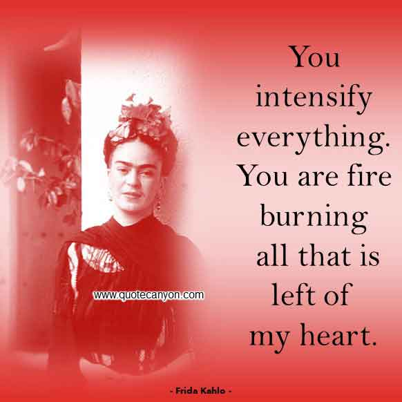 Frida Kahlo Love Quote that says You intensify everything. You are fire burning all that is left of my heart