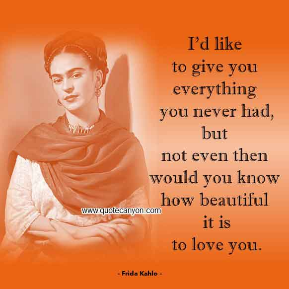 Frida Kahlo Love Quotes that says I'd like to give you everything you never had, but not even then would you know how beautiful it is to love you