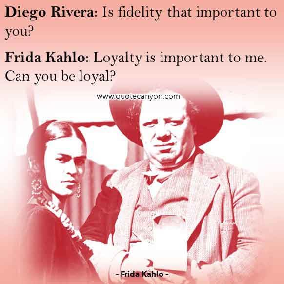 Frida Kahlo Movie Quote about Fidelity and Loyalty that says Diego, Is fidelity that important to you, Frida, Loyalty is important to me. Can you be loyal