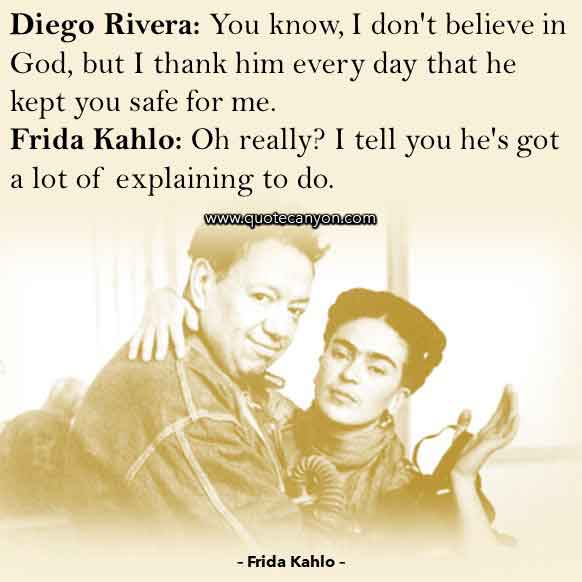 Frida Kahlo Movie Quote that says Diego, You know, I don't believe in God, but I thank him every day that he kept you safe for me, Frida, I tell you he's got a lot of explaining to do