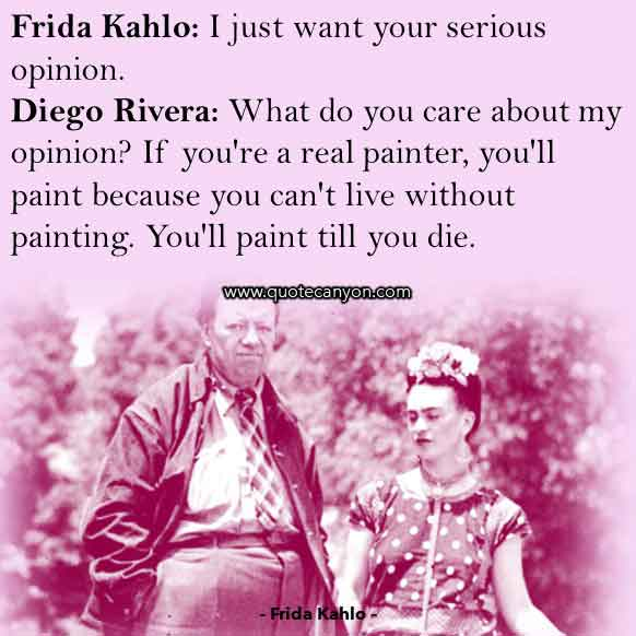 Frida Kahlo Movie Quote that says Frida , I just want your serious opinion, Diego, What do you care about my opinion, If you're a real painter, you'll paint