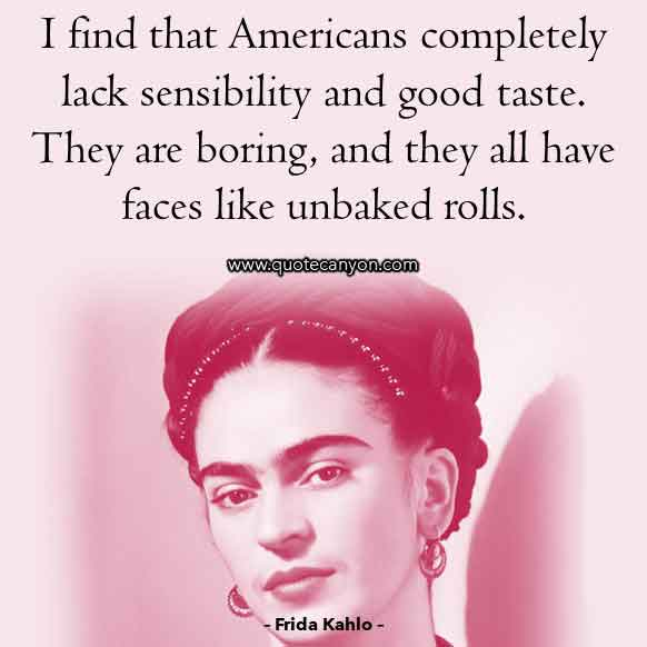 Frida Kahlo Quote About Americans that says I find that Americans completely lack sensibility and good taste. They are boring, and they all have faces like unbaked rolls.