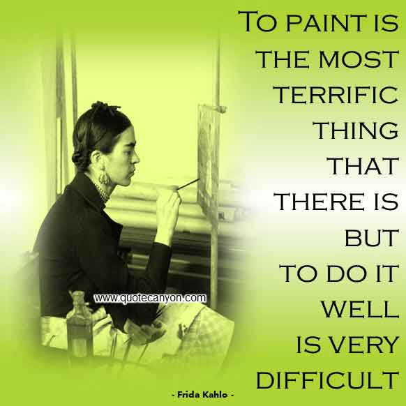 Frida Kahlo Quote About Art that says To paint is the most terrific thing that there is, but to do it well is very difficult