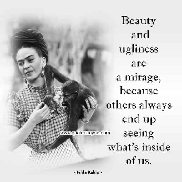 Frida Kahlo Quote About Beauty that says Beauty and ugliness are a mirage, because others always end up seeing what's inside of us