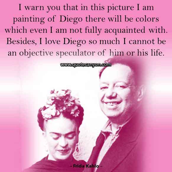 Frida Kahlo Quote About Diego Rivera that says I warn you that in this picture I am painting of Diego there will be colors which even I am not fully acquainted with. Besides, I love Diego so much