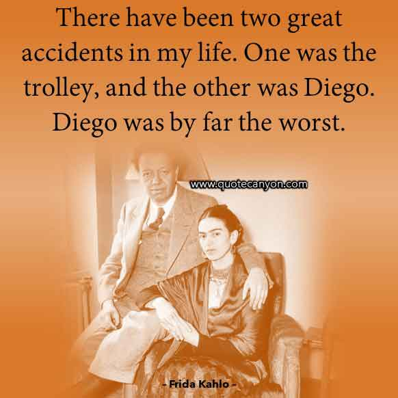 Frida Kahlo Quote About Diego Rivera that says There have been two great accidents in my life. One was the trolley, and the other was Diego. Diego was by far the worst