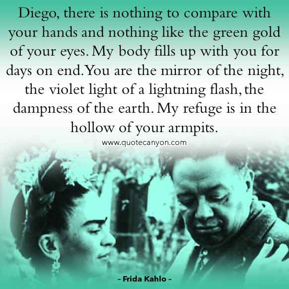 Frida Kahlo Quote About Diego that says Diego, there is nothing to compare with your hands and nothing like the green gold of your eyes. You are the mirror of the night