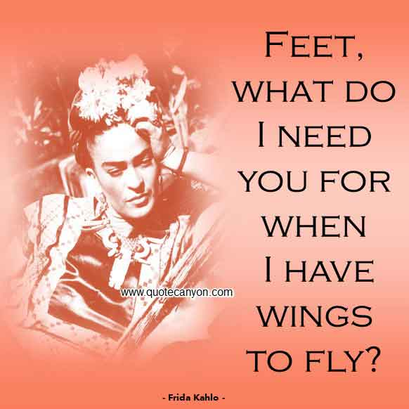 Frida Kahlo Quote About Feet that says Feet, what do I need you for when I have wings to fly