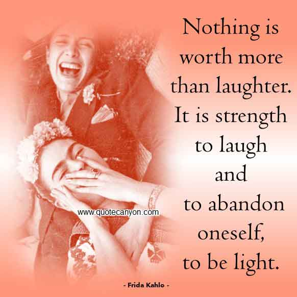 Frida Kahlo Quote About Laughter that says Nothing is worth more than laughter. It is strength to laugh and to abandon oneself, to be light