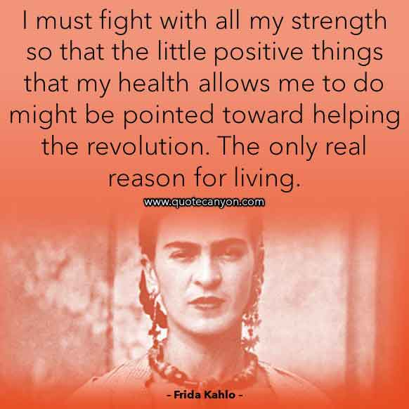 Frida Kahlo Quote About Strength that says I must fight with all my strength so that the little positive things that my health allows me to do might be pointed toward helping the revolution