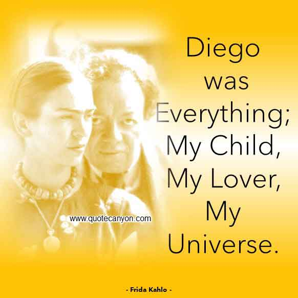 Frida Kahlo Quote On Diego Rivera that says Diego was everything; my child, my lover, my universe