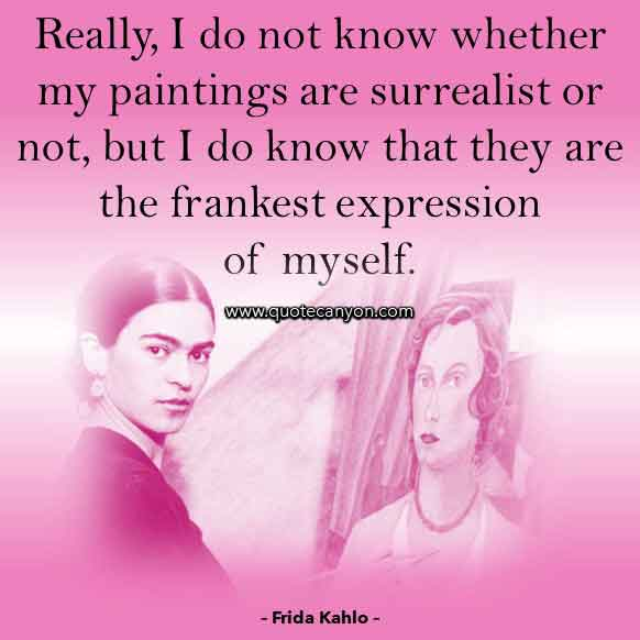 Frida Kahlo Quote on Art that says Really, I do not know whether my paintings are surrealist or not, but I do know that they are the frankest expression of myself