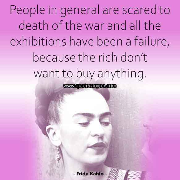Frida Kahlo Quote on Death that says People in general are scared to death of the war and all the exhibitions have been a failure, because the rich don't want to buy anything