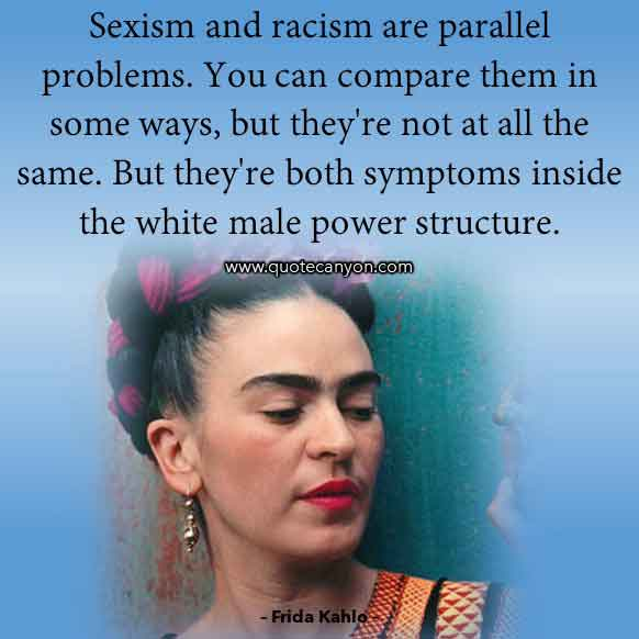Frida Kahlo Quote on Feminism that says Sexism and racism are parallel problems. You can compare them in some ways, But they're both symptoms inside the white male power structure