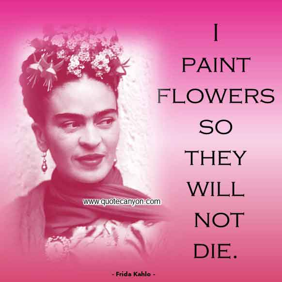 Frida Kahlo Quote on Flowers that says I paint flowers so they will not die