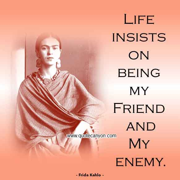 Frida Kahlo Quote on Life that says Life insists on being my friend and my enemy