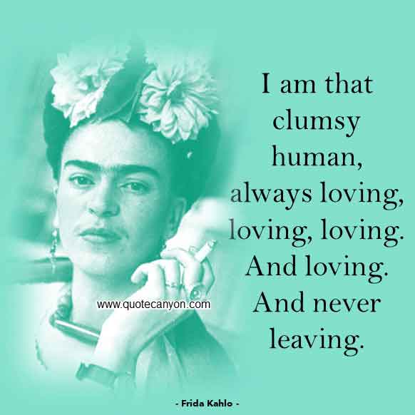 Frida Kahlo Quote on Love that says I am that clumsy human, always loving, loving, loving. And loving. And never leaving