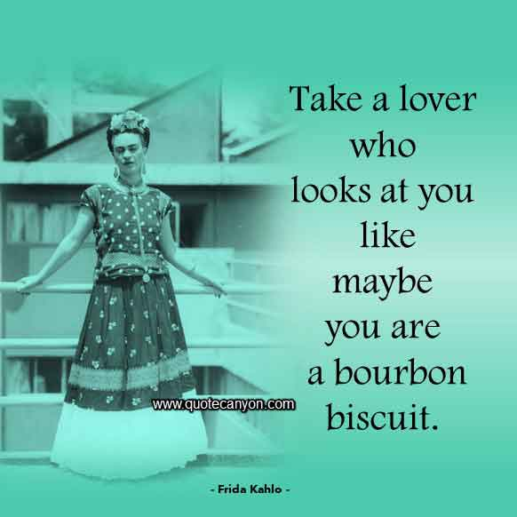 Frida Kahlo Quote on Love that says Take a lover who looks at you like maybe you are a bourbon biscuit