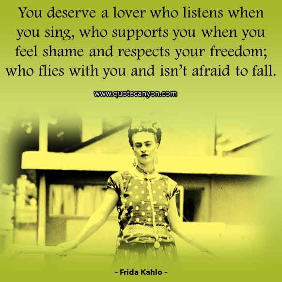 Frida Kahlo Quote on Love that says You deserve a lover who listens when you sing, who supports you when you feel shame and respects your freedom