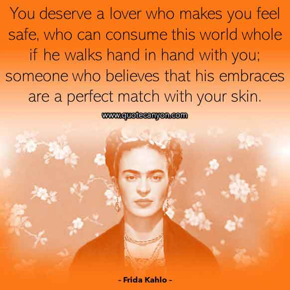 Frida Kahlo Quote on Love that says You deserve a lover who makes you feel safe, who can consume this world whole if he walks hand in hand with you