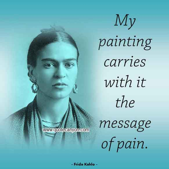 Frida Kahlo Quote on Pain that says My painting carries with it the message of pain
