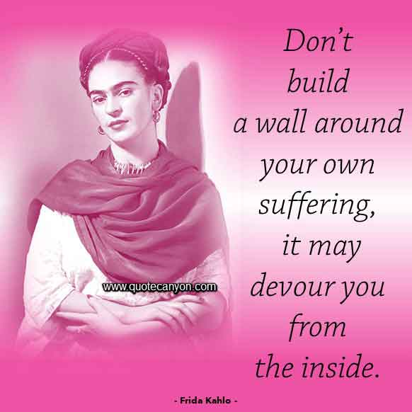 Frida Kahlo Quote on Suffering that says Don't build a wall around your own suffering, it may devour you from the inside