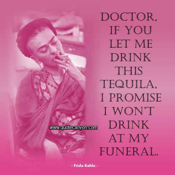 Frida Kahlo Quote that says Doctor, if you let me drink this tequila, I promise I won't drink at my funeral