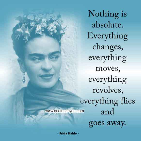 Frida Kahlo Quote that says Nothing is absolute. Everything changes, everything moves, everything revolves, everything flies and goes away