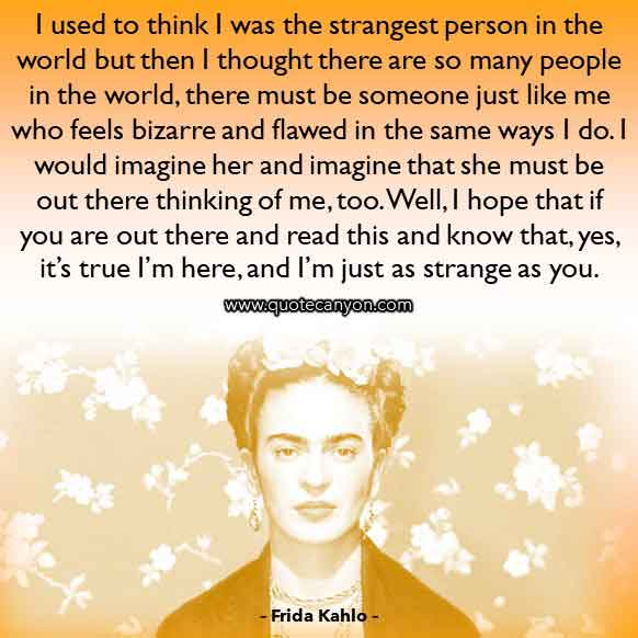 Frida Kahlo Quotes About Feminism that says I used to think I was the strangest person in the world but then I thought there are so many people in the world