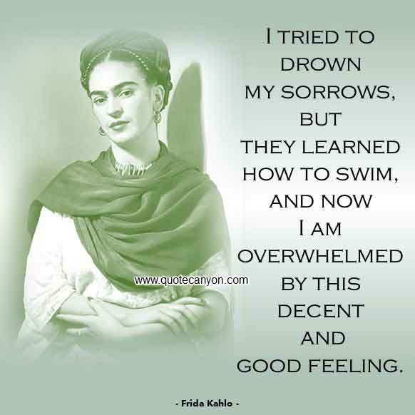 Frida Kahlo Quotes About Pain that says I tried to drown my sorrows, but they learned how to swim, and now I am overwhelmed by this decent and good feeling
