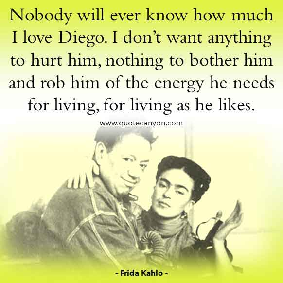 Frida Kahlo Quotes on Diego Rivera that says Nobody will ever know how much I love Diego. I don't want anything to hurt him