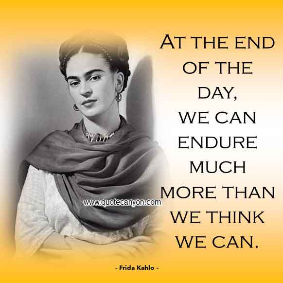 Frida Kahlo Quotes that Says At the end of the day, we can endure much more than we think we can