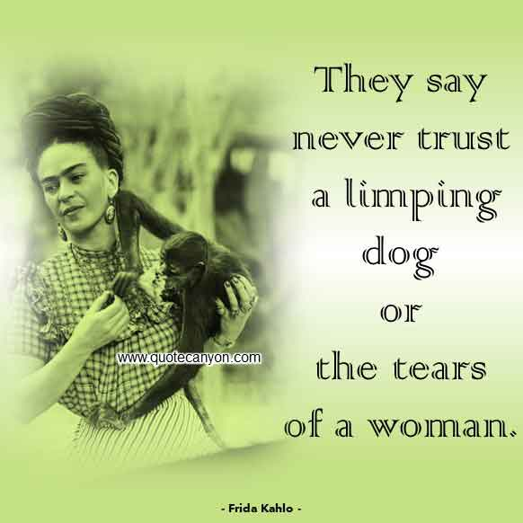 Frida Kahlo Saying about Women that says They say never trust a limping dog or the tears of a woman