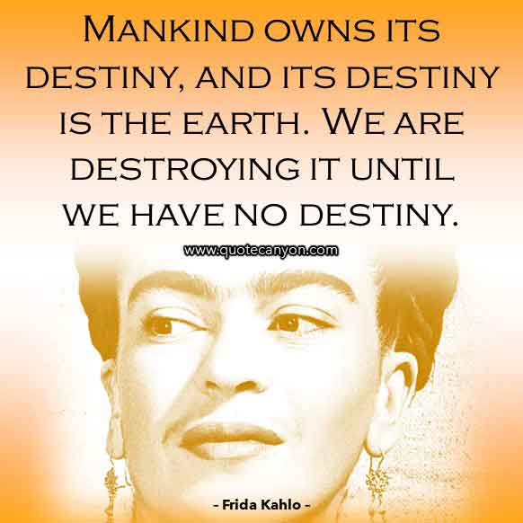 Frida Kahlo Saying that says Mankind owns its destiny, and its destiny is the earth. We are destroying it until we have no destiny